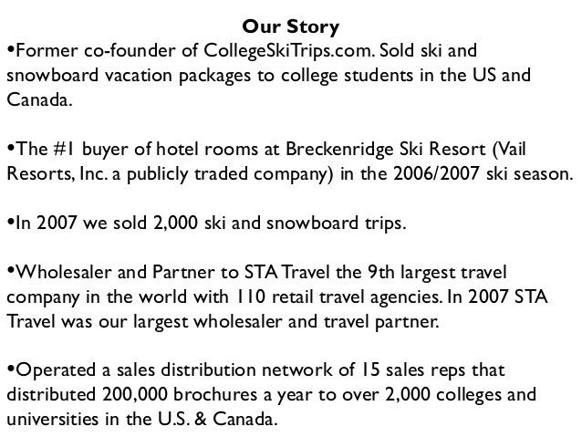 Our Story •Former co-founder of CollegeSkiTrips.com. Sold ski and snowboard vacation packages to college students in the U...