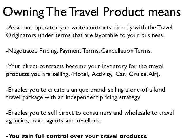 Owning The Travel Product means -As a tour operator you write contracts directly with the Travel Originators under terms t...