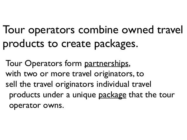 Tour operators combine owned travel products to create packages. Tour Operators form partnerships, with two or more travel...