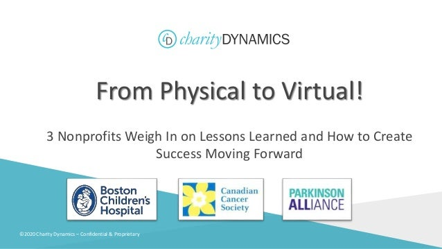 ©2020 Charity Dynamics – Confidential & Proprietary From Physical to Virtual! 3 Nonprofits Weigh In on Lessons Learned and...