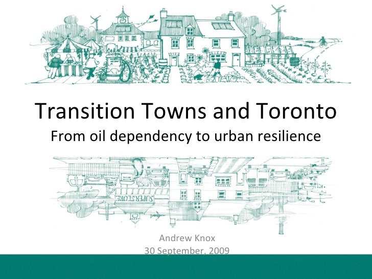 Transition Towns and Toronto From oil dependency to urban resilience Andrew Knox  30 September, 2009