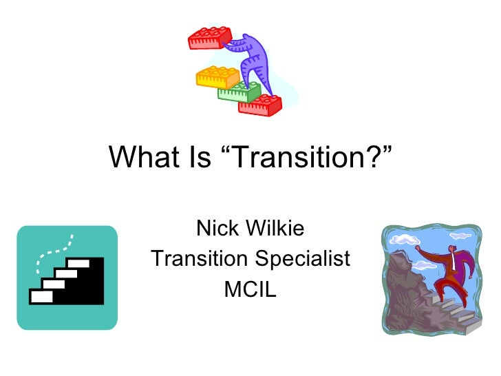"""What Is """"Transition?"""" Nick Wilkie Transition Specialist MCIL"""