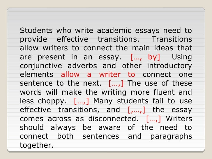 use of transition words in essays Transitions words make the discourse of writing richer students should use them widely writing their academic assignments remember not to overuse transitional elements if you are new to the topic, learn more about academic writing or order your perfect essay from a team of professional writers.