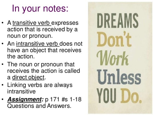 intransitive verbs Transitive and intransitive verbs a transitive verb is one that is used with an object: a noun, phrase, or pronoun that refers to the person or thing that is affected by the action of the verb in the following sentences, admire, maintain, face, and love are transitive verbs: i admire your courage we need to maintain product quality i couldn't face him today.