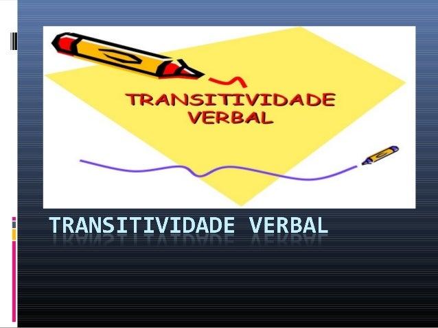 O verbo, quanto à predicação, pode ser classificado em: - Transitivo: é o verbo considerado de sentido incompleto, que exi...