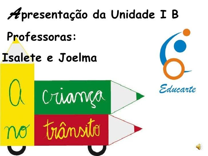 A presentação da Unidade I B Professoras:  Isalete e Joelma