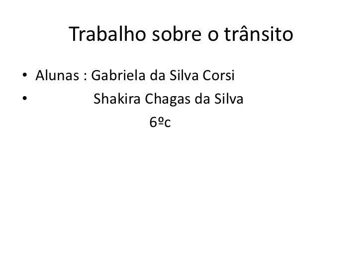Trabalho sobre o trânsito• Alunas : Gabriela da Silva Corsi•          Shakira Chagas da Silva                    6ºc