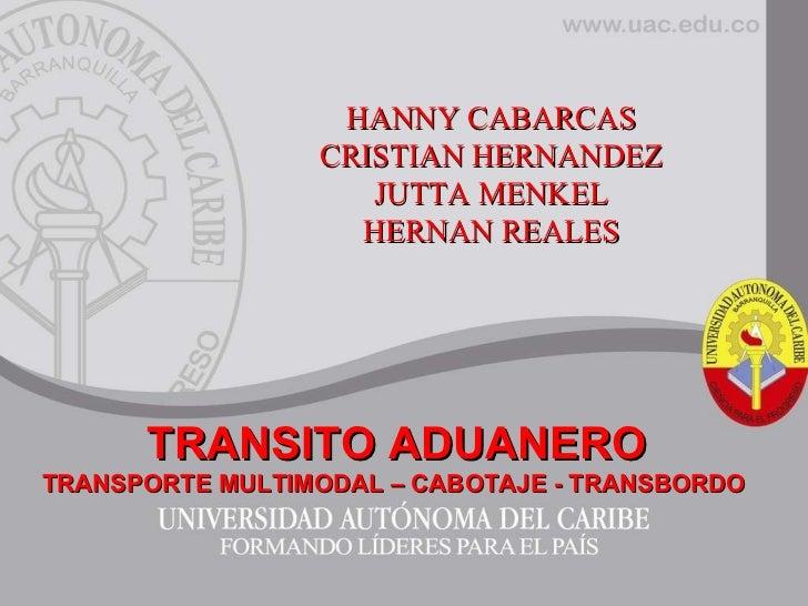 HANNY CABARCAS CRISTIAN HERNANDEZ JUTTA MENKEL HERNAN REALES TRANSITO ADUANERO TRANSPORTE MULTIMODAL – CABOTAJE - TRANSBOR...