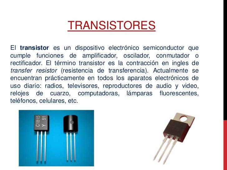 TRANSISTORESEl transistor es un dispositivo electrónico semiconductor quecumple funciones de amplificador, oscilador, conm...