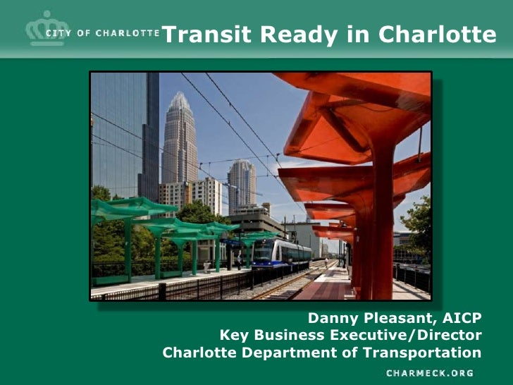 Transit Ready in Charlotte<br />Danny Pleasant, AICP<br />Key Business Executive/Director<br />Charlotte Department of Tra...