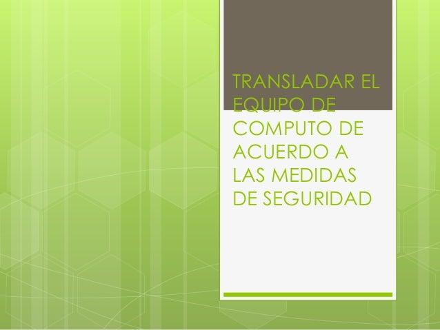 TRANSLADAR EL EQUIPO DE COMPUTO DE ACUERDO A LAS MEDIDAS DE SEGURIDAD