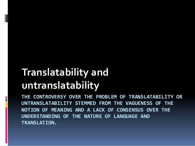 Translatability and untranslatability THE CONTROVERSY OVER THE PROBLEM OF TRANSLATABILITY OR UNTRANSLATABILITY STEMMED FRO...