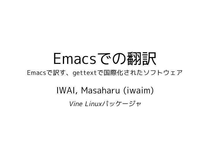 Emacsでの翻訳 Emacsで訳す、gettextで国際化されたソフトウェア       IWAI, Masaharu (iwaim)        Vine Linuxパッケージャ