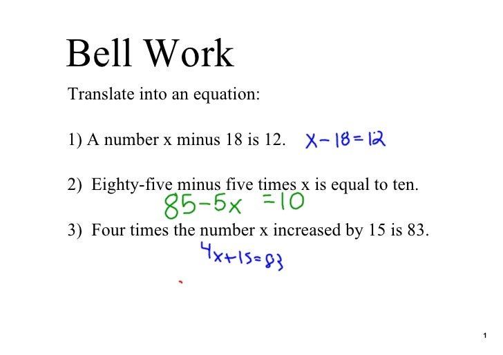 Bell Work Translate into an equation:  1) A number x minus 18 is 12.  2)  Eighty­five minus five times x is equal to ten. ...