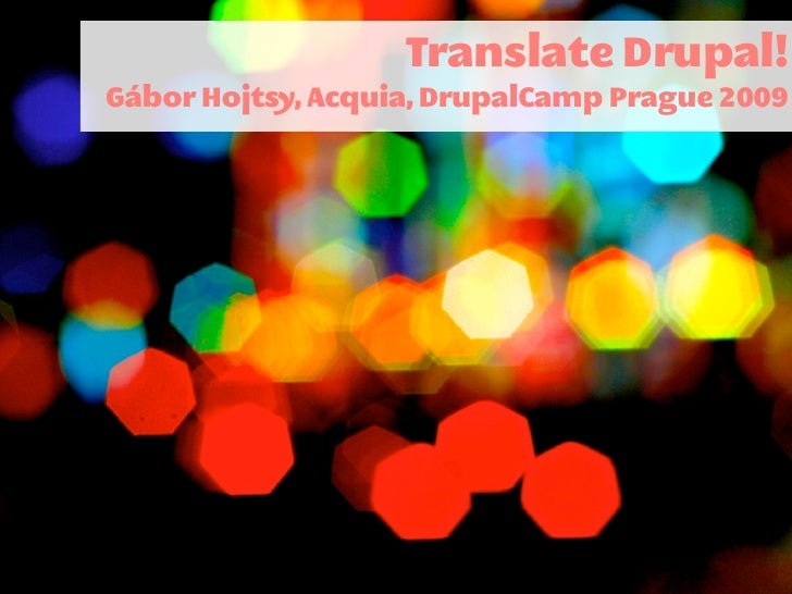 Translate Drupal! Gábor Hojtsy, Acquia, DrupalCamp Prague 2009