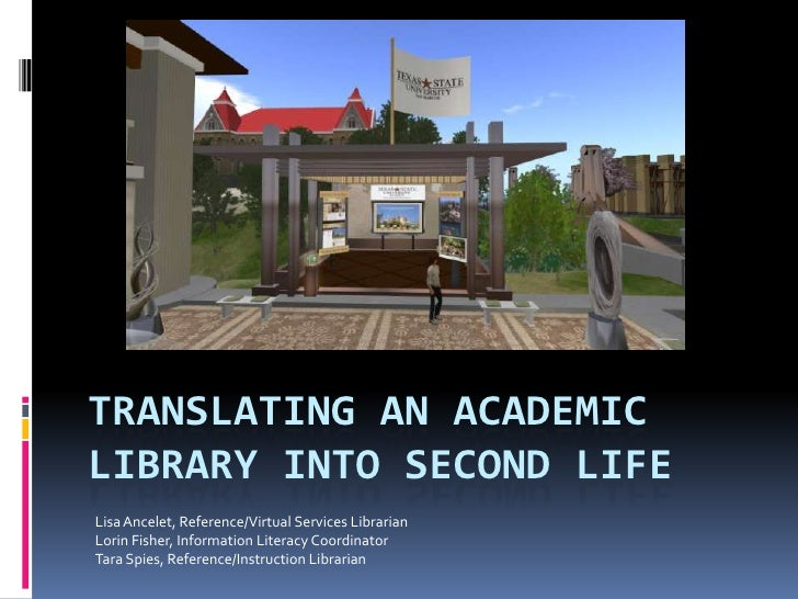 TRANSLATING AN ACADEMIC LIBRARY INTO SECOND LIFE Lisa Ancelet, Reference/Virtual Services Librarian Lorin Fisher, Informat...