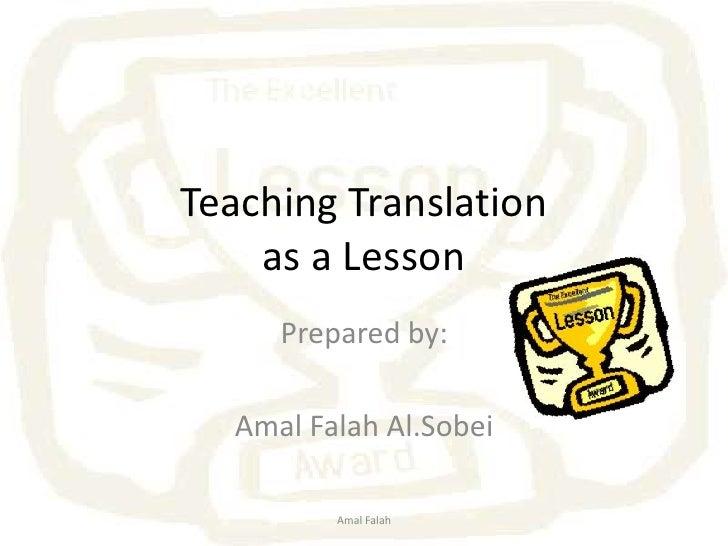 Teaching Translationas a Lesson<br />Prepared by:<br />AmalFalahAl.Sobei<br />Amal Falah<br />