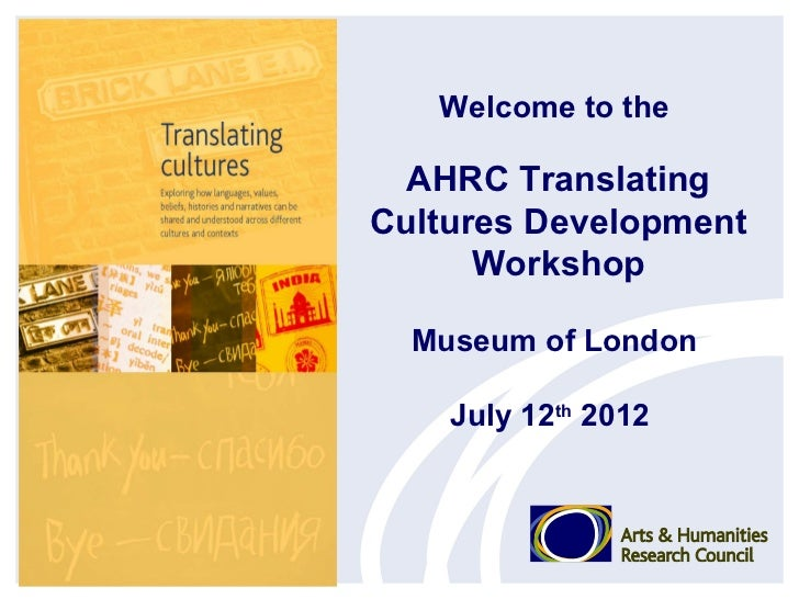 Welcome to the  AHRC TranslatingCultures Development      Workshop  Museum of London    July 12th 2012