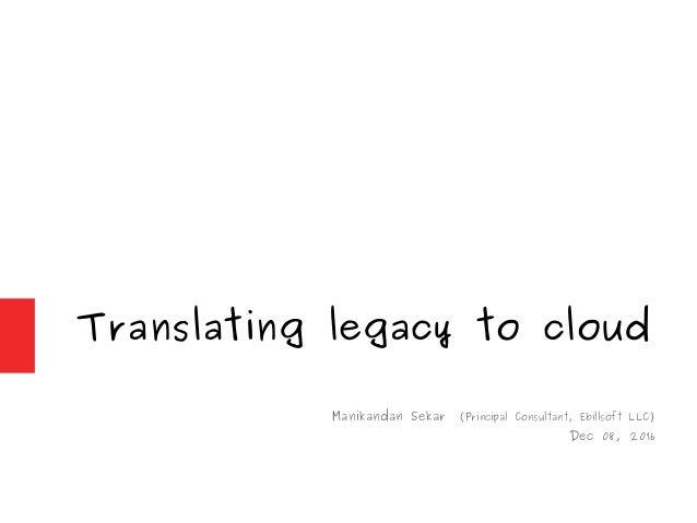 Translating legacy to cloud Manikandan Sekar (Principal Consultant, Ebillsoft LLC) Dec 08, 2016