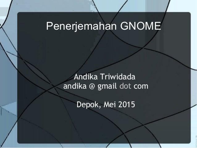 Penerjemahan GNOME Andika Triwidada andika @ gmail dot com Depok, Mei 2015