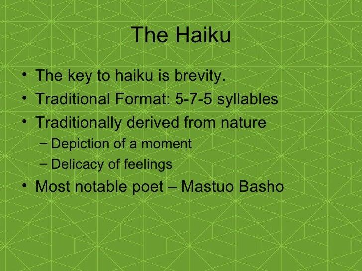 The Haiku <ul><li>The key to haiku is brevity. </li></ul><ul><li>Traditional Format: 5-7-5 syllables </li></ul><ul><li>Tra...