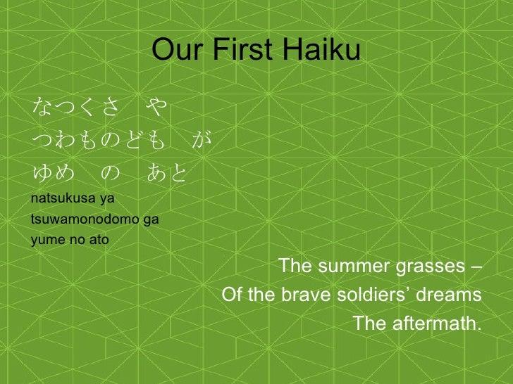 Our First Haiku <ul><li>なつくさ や </li></ul><ul><li>つわものども が </li></ul><ul><li>ゆめ の あと </li></ul><ul><li>natsukusa ya  </li><...