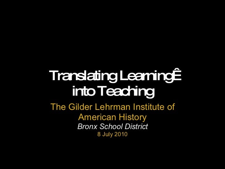 Translating Learning into Teaching The Gilder Lehrman Institute of American History Bronx School District 8 July 2010