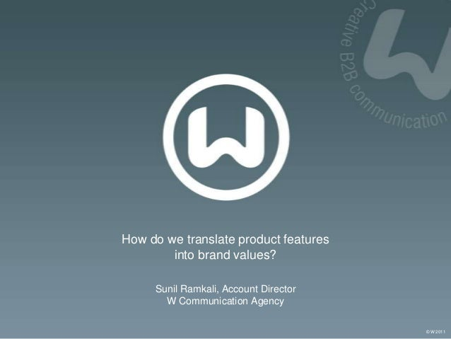 © W 2011 How do we translate product features into brand values? Sunil Ramkali, Account Director W Communication Agency
