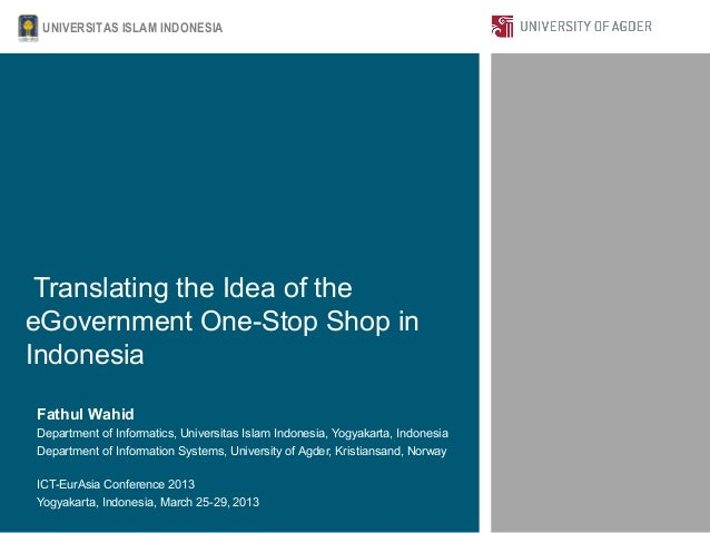 UNIVERSITAS ISLAM INDONESIA Translating the Idea of theeGovernment One-Stop Shop inIndonesiaFathul WahidDepartment of Info...