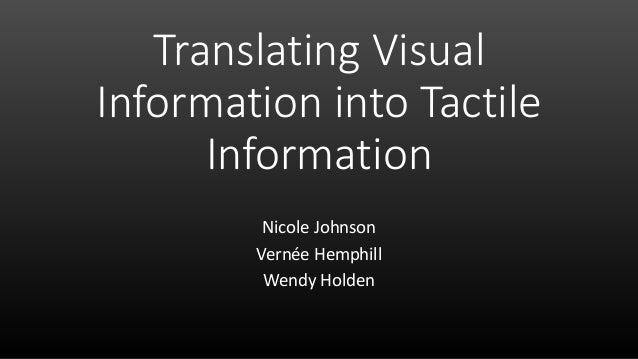 Translating Visual Information into Tactile Information Nicole Johnson Vernée Hemphill Wendy Holden