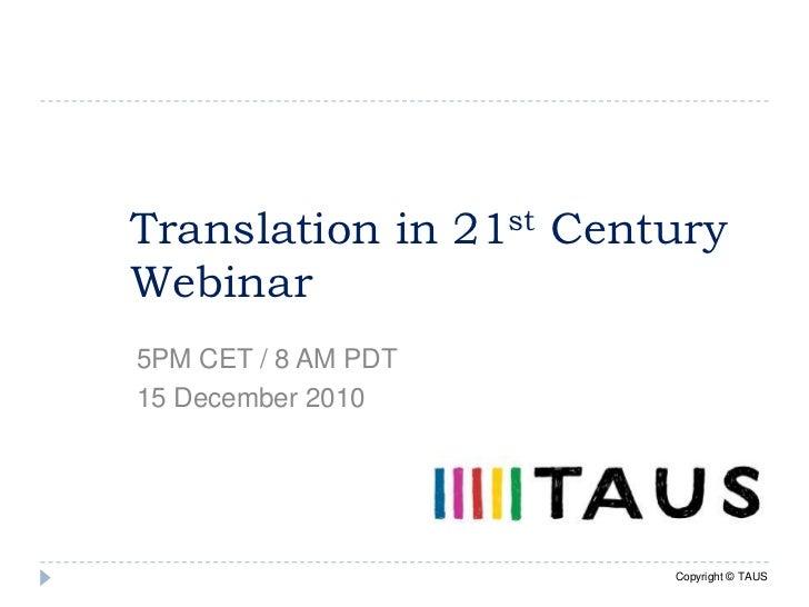 Translation in 21st Century Webinar<br />5PM CET / 8 AM PDT<br />15 December 2010<br />Copyright © TAUS<br />