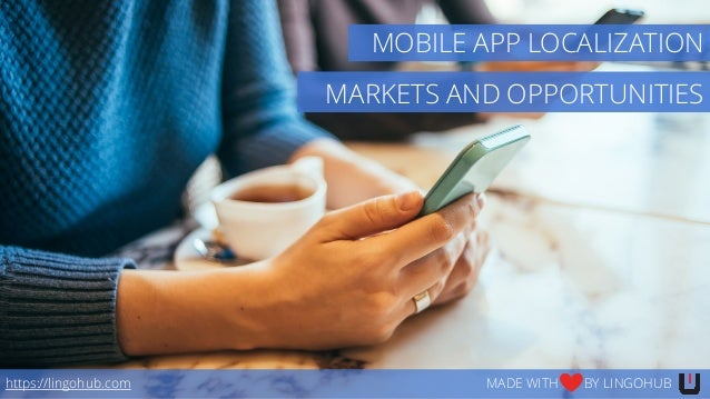 MARKETS AND OPPORTUNITIES https://lingohub.com MADE WITH BY LINGOHUB MOBILE APP LOCALIZATION