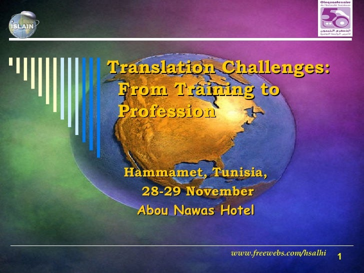 Translation Challenges:  From Training to Profession  Hammamet, Tunisia, 28-29 November Abou Nawas Hotel www.freewebs.com/...