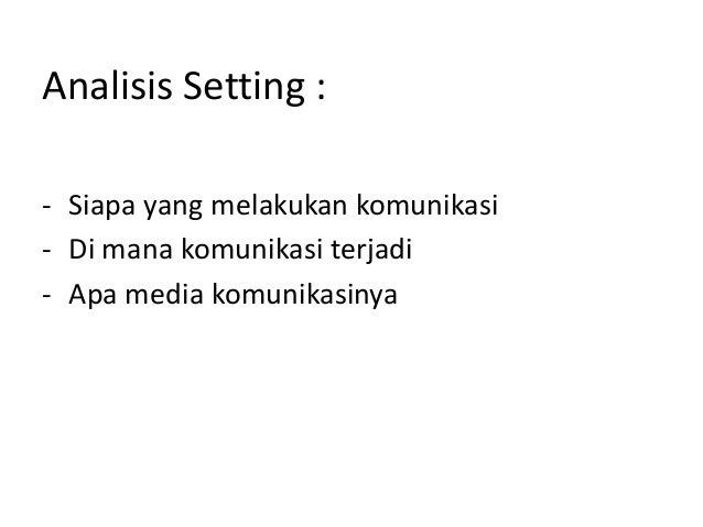 Analisis Setting :- Siapa yang melakukan komunikasi- Di mana komunikasi terjadi- Apa media komunikasinya