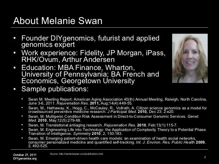 About Melanie Swan <ul><li>Founder DIYgenomics, futurist and applied genomics expert </li></ul><ul><li>Work experience: Fi...