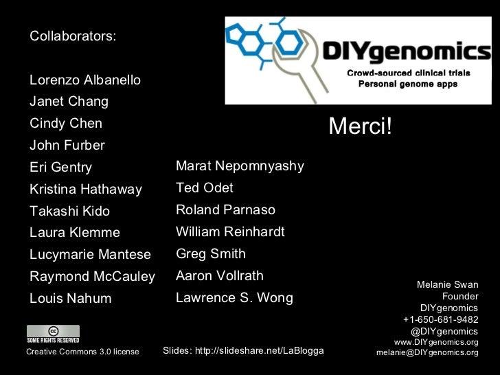 Merci! Melanie Swan Founder DIYgenomics +1-650-681-9482 @DIYgenomics www.DIYgenomics.org [email_address] Slides: http://sl...