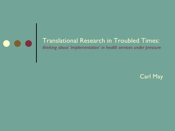 Translational Research in Troubled Times:  thinking about 'implementation' in health services under pressure Carl May