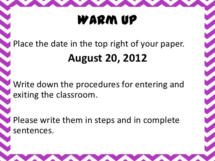 Warm UpPlace the date in the top right of your paper.              August 20, 2012Write down the procedures for entering a...