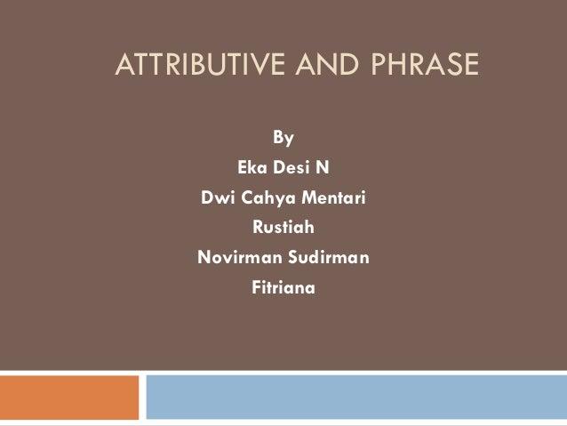 ATTRIBUTIVE AND PHRASE By Eka Desi N Dwi Cahya Mentari Rustiah Novirman Sudirman Fitriana
