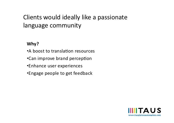Clients would ideally like a passionate language community  Why?  •A boost to translaon resourc...