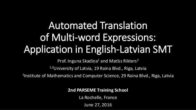 Automated Translation of Multi-word Expressions: Application in English-Latvian SMT Prof. Inguna Skadiņa1 and Matīss Rikte...