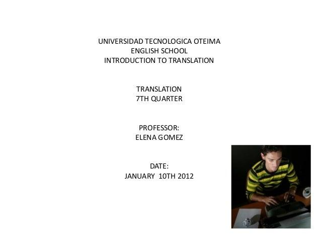 UNIVERSIDAD TECNOLOGICA OTEIMA ENGLISH SCHOOL INTRODUCTION TO TRANSLATION TRANSLATION 7TH QUARTER PROFESSOR: ELENA GOMEZ D...