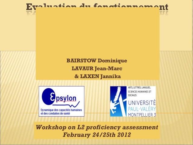 BAIRSTOW Dominique LAVAUR Jean-Marc & LAXEN Jannika Workshop on L2 proficiency assessment February 24/25th 2012