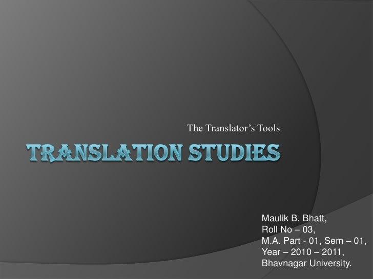 Translation Studies<br />The Translator's Tools<br />Maulik B. Bhatt,<br />Roll No – 03,<br />M.A. Part - 01, Sem – 01,<br...