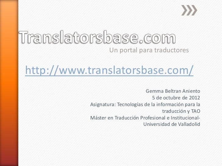 Un portal para traductoreshttp://www.translatorsbase.com/                                    Gemma Beltran Aniento        ...