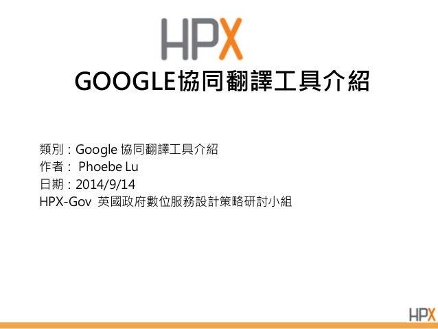 GOOGLE協同翻譯工具介紹  類別:Google 協同翻譯工具介紹  作者: Phoebe Lu  日期:2014/9/14  HPX-Gov 英國政府數位服務設計策略研討小組