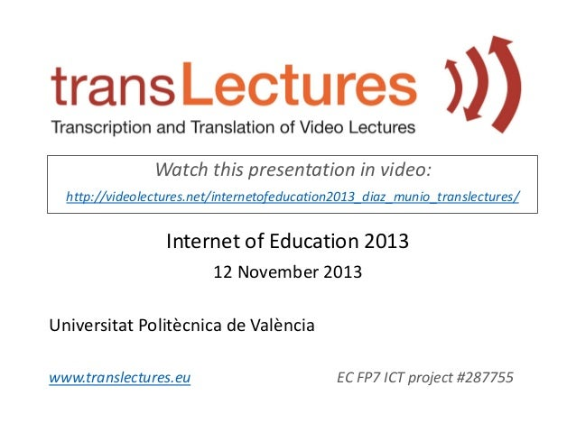 Watch this presentation in video: http://videolectures.net/internetofeducation2013_diaz_munio_translectures/  Internet of ...