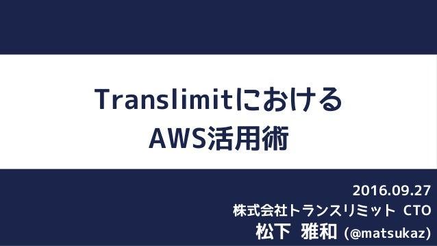 Translimitにおける AWS活用術 松下 雅和 (@matsukaz) 株式会社トランスリミット CTO 2016.09.27