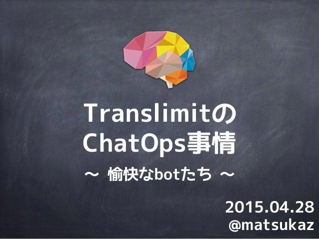 Translimitの ChatOps事情 @matsukaz 2015.04.28 〜 愉快なbotたち 〜