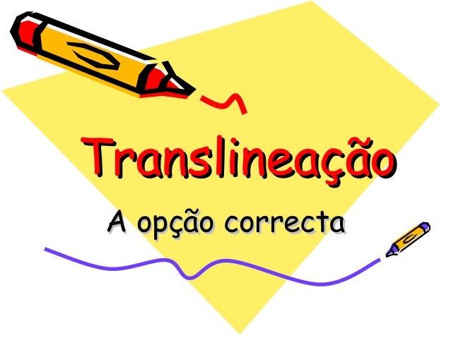 TranslineaçãoTranslineação A opção correctaA opção correcta